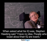 "Memes, Stephen, and Stephen Hawking: TAD  When asked what his lQ was, Stephen  Hawking said ""I have no idea. People who  boast about their IQ are losers.""  Talent A  Explore You heard it from the man himself! 🙏💪"