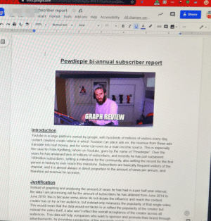 """I chose pewds as my topic for a math investigation and I got 95/100!! Even included a link to the vox n-word article in my conclusion. Links in the comments: TAE  google.com/document/d/1wfN9Lkgflu-RYK113FaWsfnynQ0m..  BETA  bscriber report  Share  All changes sav  Format Tools Add-ons Help Accessibility  insert  -BIU A o  - Arial  11  100%  Normal text  ...  4.  3  Pewdiepie bi-annual subscriber report  PRIGN  GRAPH REVIEW  Introduction  Youtube is a large platform owned by google, with hundreds of millions of visitors every day,  content creators create videos in which Youtube can place ads on, the revenue from these ads  translate into real money, and for some can even be a main income source. This is especially  the case for Felix Kjellberg, whom on Youtube, goes by the name of """"Pewdiepie"""". Over the  years he has amassed tens of millions of subscribers, and recently he has just surpassed  100million subscribers, setting a milestone for the community, also setting the record for the first  person in history to ever reach this milestone. Subscribers are basically frequent visitors of the  channel, and it is almost always in direct proportion to the amount of views per annum, and  therefore ad revenue he receives.  Justification  Instead of graphing and analysing the amount of views he has had in a per half year interval,  the data I am processing will be the amount of subscribers he has attained from June 2014 to  June 2019, this is because views alone do not dictate the influence and reach the content  creator has on he or her audience, but instead only measures the populanty of that single video.  This would mean that the data would not factor in or reflect the popularity of the creator but  instead the video itself, it also won't reflect the overall acceptance of the creator across all  audiences. This data will help companies who want to sponsor and promote their brand through  advertisements, by providing a projection of the nonulan I chose pewds as my topic f"""