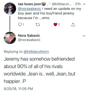 jexnmcrexu:  We have good news!: tae loves joon@kitblacxt... 21h v  @norasakavic i need an update on my  boy jean and his boyfriend jeremy  because i'm ...emo  91  2  Nora Sakavic  @norasakavic  Replying to @kitblacxthorn  Jeremy has somehow befriended  about 90% of all of his rivals  worldwide. Jean is.. well, Jean, but  happier. :P  6/25/18, 11:05 PM jexnmcrexu:  We have good news!