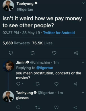 Android, Money, and Movies: Taehyung  @tigertae  isn't it weird how we pay money  to see other people?  02:27 PM 28 May 19 Twitter for Android  5,689 Retweets 76.5K Likes  Jimin ® @chimchim 1m  Replying to @tigertae  you mean prostitution, concerts or the  movies?  Taehyung@tigertae 1m  glasses They are quite indispensable