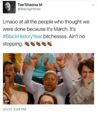 Black people gon be just as loud today as we were yesterday. Y'all thought it was over with 😂😂😂: Tae'Shaona M  @Blackgirltired  Lmaoo at all the people who thought we  were done because it's March. It's  #BlackHistory Year bitchessss. Ain't no  stopping.  GIF  3/1/17, 3:04 PM Black people gon be just as loud today as we were yesterday. Y'all thought it was over with 😂😂😂