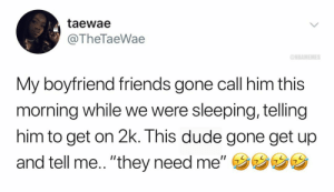 "Basketball, Dude, and Friends: taewae  @TheTaeWae  ONBAMEMES  My boyfriend friends gone call him this  morning while we were sleeping, telling  him to get on 2k. This dude gone get up  and tell me.. ""they need me,,ウウウウ It's real life 🤷‍♂️😂 Via @thetaewae"