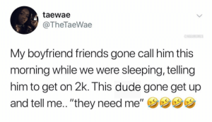 "Dude, Friends, and Sleeping: taewae  @TheTaeWae  ONBAMEMES  My boyfriend friends gone call him this  morning while we were sleeping, telling  him to get on 2k. This dude gone get up  and tell me.. ""they need me,,ウウウウ It happens 🤷‍♂️😂 https://t.co/LG34uC0F16"