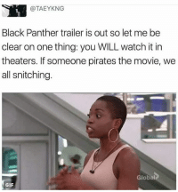 NO BOOTLEGS: @TAEYKNG  Black Panther trailer is out so let me be  clear on one thing: you WILL watch it in  theaters. If someone pirates the movie, we  all snitching.  Global  GIF NO BOOTLEGS