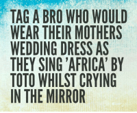 TAG A BRO WHO WOULD  WEAR THEIR MOTHERS  WEDDING DRESS AS  THEY SING AFRICA' BY  TOTO WHILST CRYING  IN THE MIRROR **Tag a bro** 👊 🎶 love instagram instagood instadaily lol lmao fun funny tagabro bro mothers moms bffs vegan cucklife africa toto 80s music bieber dogs cats yes no