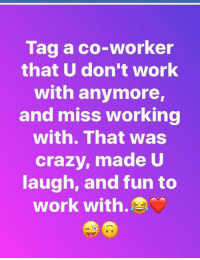 Crazy, Memes, and Work: Tag a co-worker  that U don't work  with anymore,  and miss working  with. That was  crazy, made U  augh, and fun to  work with.