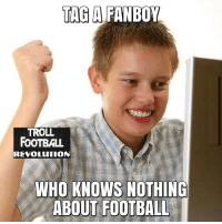 Tag him right now :D: TAG A  FANBOY  TROLL  FOOTBALL  REVOLUTION  WHO KNOWS NOTHING  ABOUT FOOTBALL Tag him right now :D