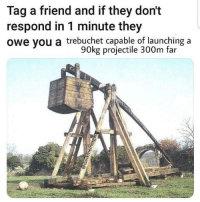 Checkout @tre_bu_che: Tag a friend and if they don't  respond in 1 minute they  owe you a trebuchet capable of launching a  90kg projectile 300m far Checkout @tre_bu_che
