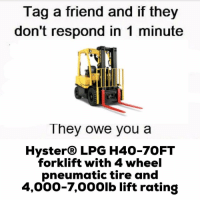 Memes, 🤖, and Friend: Tag a friend and if they  don't respond in 1 minute  They owe you a  Hyster® LPG H40-7OFT  forklift with 4 wheel  pneumatic tire and  4,000-7,000lb lift rating 😂😂