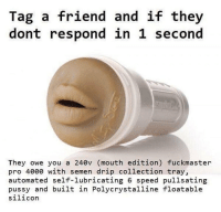 1 Second: Tag a friend and if they  dont respond in 1 second  They owe you a 240v (mouth edition) fuckmaster  pro 4000 with semen drip collection tray,  automated self-lubricating 6 speed pullsating  pussy and built in Polycrystalline floatable  silicor