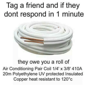 """Tag em': Tag a friend and if they  dont respond in 1 minute  they owe you a roll of  Air Conditioning Pair Coil 1/4""""X 3B' 410A  20m Polyethylene UV protected Insulated  Copper heat resistant to 120°c Tag em'"""