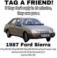 @misstealyourchill you owe me this: TAG A FRIEND!  f they dont reply in 10 minutes,  they owe you a  BHK 546Y  1987 Ford Sierra  1217 kg (1986-1987) 1206 kg (1988-1989) 1305 kg (1990-1992) The Ford Sierra RS Cosworth is a high-  performance version of the Ford Sierra that was built by Ford  Europe from 1986 to 1992. @misstealyourchill you owe me this
