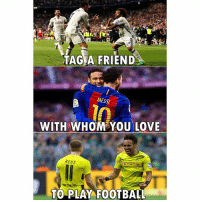 Football, Love, and Memes: TAG A FRIEND  MESSI  WITH WHOM YOU LOVE  REUS  TO PLAY FOOTBALL Start Tagging!