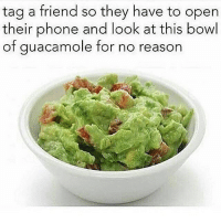 Guacamole, Memes, and Phone: tag a friend so they have to open  their phone and look at this bowl  of guacamole for no reason Have some fun 😂 Follow Us➡️ @so.mexican