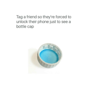 Lmaoo do it lmaoo: Tag a friend so they're forced to  unlock their phone just to see a  bottle cap Lmaoo do it lmaoo