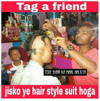 Tag him :P: Tag a friend  TERE BAAP KA MAAL HAKYM  jisko ve hair style suit hoga Tag him :P