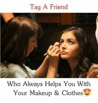 Clothes, Makeup, and Memes: Tag A Friend  Who Always Helps You Witlh  Your Makeup & Clothes