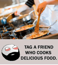 Be Like, Food, and Meme: TAG A FRIEND  WHO COOKS  DELICIOUS FOOD. Twitter: BLB247 Snapchat : BELIKEBRO.COM belikebro sarcasm meme Follow @be.like.bro