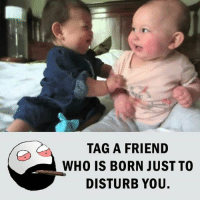 Be Like, Meme, and Memes: TAG A FRIEND  WHO IS BORN JUST TO  DISTURB YOU. Twitter: BLB247 Snapchat : BELIKEBRO.COM belikebro sarcasm meme Follow @be.like.bro