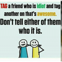 Tag them....: TAG  a friend who is  idiot  another on that's  awesome.  Don't tell either ofthem  who it is. Tag them....