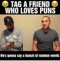 Puns, Random, and Who: TAG A FRIEND  WHO LOVES PUNS  & JO  1875  ALETELRE  He's gonna say a bunch of random Words I couldn't stop laughing at this 😂😂 https://t.co/ZRyRsStqmq