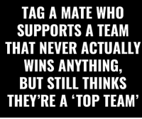Memes, Never, and 🤖: TAG A MATE WHO  SUPPORTS A TEAM  THAT NEVER ACTUALLY  WINS ANYTHING,  BUT STILL THINKS  THEY RE A TOP TEAM Go Go Go 😂🔥