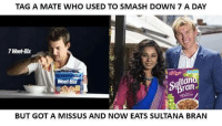 Very disappointing...  -Ani Prakash-: TAG A MATE WHO USED TO SMASH DOWN 7 A DAY  7 Weet-Bix  ltan  Weet-Bix  Bran  BUT GOT A MISS US AND NOW EATS SULTANA BRAN Very disappointing...  -Ani Prakash-