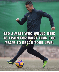 Tag him 😂: TAG A MATE WHO WOULD NEED  TO TRAIN FOR MORE THAN 100  YEARS TO REACH YOUR LEVEL  Foot BALL Tag him 😂