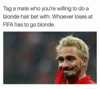 Tag tag...: Tag a mate who you're willing to do a  blonde hair bet with: Whoever loses at  FIFA has to go blonde. Tag tag...