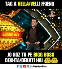 bigg boss: TAG A VELLA/VELLI FRIEND  AUGHING  JO ROZ TV PE BIGG BOSS  DEKHTA/DEKHTI HA