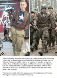 """America, School, and Work: Tag People  Today my brother went to school dressed as captain America for spirit week  movie day"""" and was harrassed so badly by the assistant principal over his  offensive"""" costume and his motives for wearing it He ended up leaving  school. They confiscated his original wwll helmet, canteen, first aid pouch  belt, and suspenders. Has a huge history buff and captain America is his  favorite. He put a ton of work into making sure his outfit was pretty darn  evfri he puetn of work into making sure his outit was pretty darm  perfect and authentic.  If captain America is offensive to you you should probably leave America"""