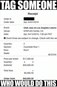 Get the cheapest, last minute #MambaDay tickets NOW: tiqiq.us/KobeFinaleTickets: TAG SOMEONE  Receipt  Order  Order date:  Apr. 04/07/2016  Event:  Utah Jazz at Los Angeles Lakers  Venue:  STAPLES Center, CA  Date:  Apr. 04/13/2016, 7:30 pm PDT  0 Event times are subject to change. Check with the ver  Quantity:  Section:  Courtside Row 1  Row1  Row:  Seats:  NBAMEMES  Price per ticket: $17,500.00  Quantity:  $35,000.00  Subtotal:  Total fees:  $5,960.50  Order total:  $40,960.50  WHO WOULD DO THIS Get the cheapest, last minute #MambaDay tickets NOW: tiqiq.us/KobeFinaleTickets