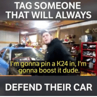 We all know someone that will defend their car no matter what 😂 📹:Kaleb Kibbey: TAG SOMEONE  THAT WILL ALWAYS  I'm gonna pin a K24 in, I'm  gonna boost it dude.  DEFEND THEIR CAR We all know someone that will defend their car no matter what 😂 📹:Kaleb Kibbey