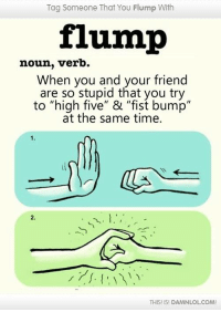"Memes, 🤖, and High Five: Tag Someone That You Flump With  flump  noun, verb.  When you and your friend  are so stupid that you try  to ""high five"" & ""fist bump  at the same time.  THIS! ISI DAMNLOLCOM!"