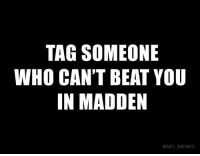 maddening: TAG SOMEONE  WHO CAN'T BEAT YOU  IN MADDEN  @NFL MEMES