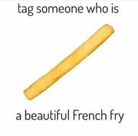 tag someone who iS  a beautiful French fry