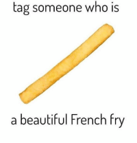 French Fry: tag someone who Is  a beautiful French fry