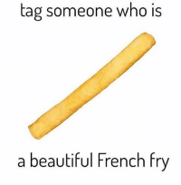 Make someone's day 😆: tag someone who is  a beautiful French fry Make someone's day 😆