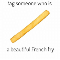 Tag a 🍟: tag someone who is  a beautiful French fry Tag a 🍟