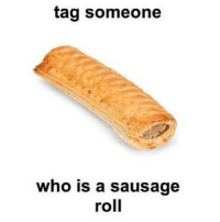 Tag them: tag someone  who is a sausage  roll Tag them