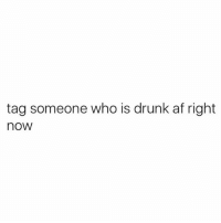 Tag tag tag: tag someone who is drunk af right  now Tag tag tag