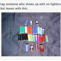 Memes, Best, and Tag Someone: tag someone who shows up with no lighters  but leaves with this:  ndb Follow @stonerjoke For The Best Stoner Content On IG!