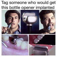 Memes, Tagged, and Tag Someone: Tag someone who would get  this bottle opener implanted