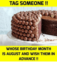 Birthday: TAG SOMEONE !!  WHOSE BIRTHDAY MONTH  IS AUGUST AND WISH THEM IN  ADVANCE!!