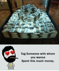 Memes, Money, and Tag Someone: Tag someone with whom  you wanna  Spent this much money.