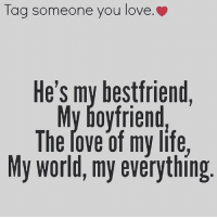 Tag Someone: Tag someone you love.  He's my bestfriend,  My boyfriend,  The rove of my life,  My world, my everything