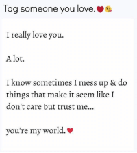 Tag Someone ☺ <3: Tag someone you love.  I really love you.  A lot.  I know sometimes I mess up & do  things that make it seem like I  don't care but trust me  you're my world. Tag Someone ☺ <3