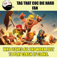 Twitter: BLB247 Snapchat : BELIKEBRO.COM belikebro sarcasm meme Follow @be.like.bro: TAG THAT COC DIE HARD  FAN  WHO LEAVES ALL THE WORK JUST  TO PLAY CLASH OF CLANS. Twitter: BLB247 Snapchat : BELIKEBRO.COM belikebro sarcasm meme Follow @be.like.bro