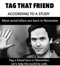 serial killer: TAG THAT FRIEND  ACCORDING TO A STUDY  Most serial killers are born in November  Tag a friend born in November,  Let's help the world be safe.