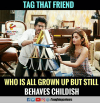 All Growns Up: TAG THAT FRIEND  AUGHING  WHO IS ALL GROWN UP BUT STILL  BEHAVES CHILDISH